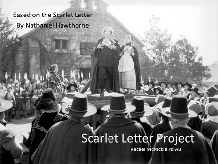 Scarlet Letter Project Based on the Scarlet Letter By Nathaniel Hawthorne Rachel McNickle Pd AB.
