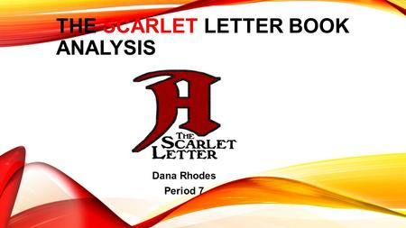 THE SCARLET LETTER BOOK ANALYSIS Dana Rhodes Period 7.