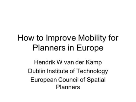 How to Improve Mobility for Planners in Europe Hendrik W van der Kamp Dublin Institute of Technology European Council of Spatial Planners.
