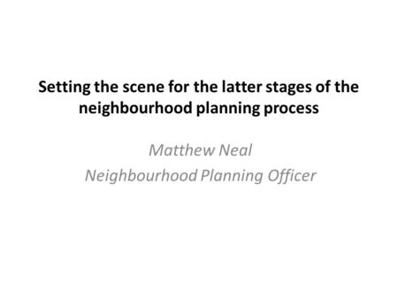 Setting the scene for the latter stages of the neighbourhood planning process Matthew Neal Neighbourhood Planning Officer.