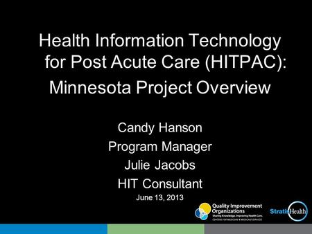 Health Information Technology for Post Acute Care (HITPAC): Minnesota Project Overview Candy Hanson Program Manager Julie Jacobs HIT Consultant June 13,