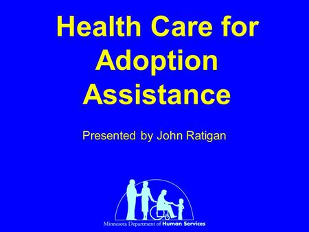 Health Care for Adoption Assistance Presented by John Ratigan.
