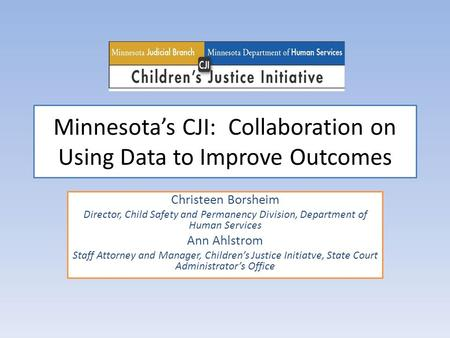 Minnesota's CJI: Collaboration on Using Data to Improve Outcomes Christeen Borsheim Director, Child Safety and Permanency Division, Department of Human.