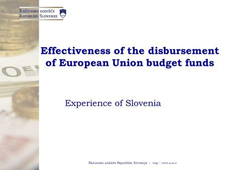 Računsko sodišče Republike Slovenije ◦  Effectiveness of the disbursement of European Union budget funds Experience of Slovenia.