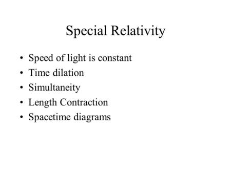 Special Relativity Speed of light is constant Time dilation Simultaneity Length Contraction Spacetime diagrams.