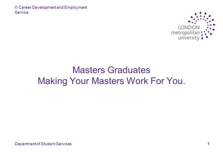 © Career Development and Employment Service Department of Student Services1 Masters Graduates Making Your Masters Work For You.