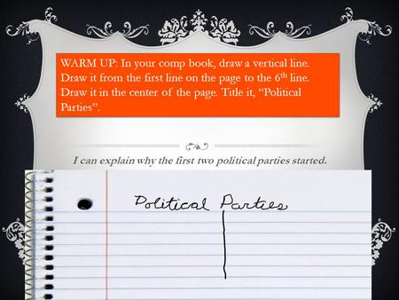 I can explain why the first two political parties started. WARM UP: In your comp book, draw a vertical line. Draw it from the first line on the page to.