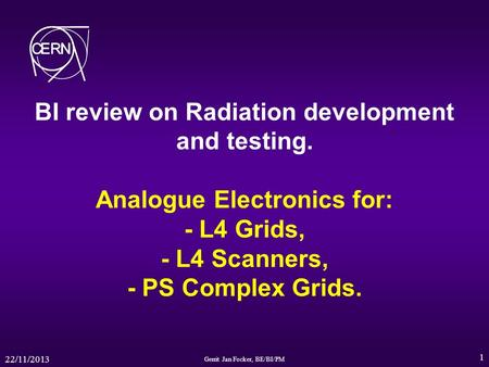 22/11/2013 Gerrit Jan Focker, BE/BI/PM 1 BI review on Radiation development and testing. Analogue Electronics for: - L4 Grids, - L4 Scanners, - PS Complex.