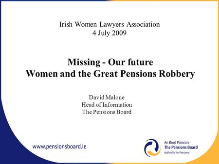 Irish Women Lawyers Association 4 July 2009 David Malone Head of Information The Pensions Board Missing - Our future Women and the Great Pensions Robbery.