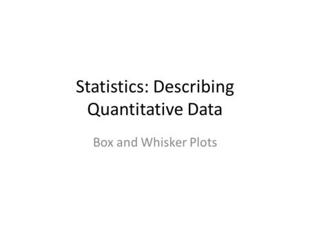Statistics: Describing Quantitative Data Box and Whisker Plots.