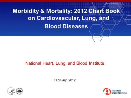 Morbidity & Mortality: 2012 Chart Book on Cardiovascular, Lung, and Blood Diseases National Heart, Lung, and Blood Institute February, 2012.