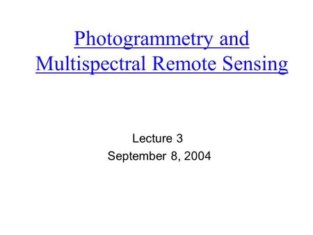 Photogrammetry and Multispectral Remote Sensing Lecture 3 September 8, 2004.