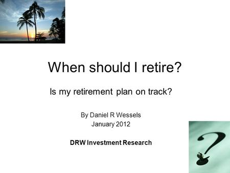 When should I retire? Is my retirement plan on track? By Daniel R Wessels January 2012 DRW Investment Research.
