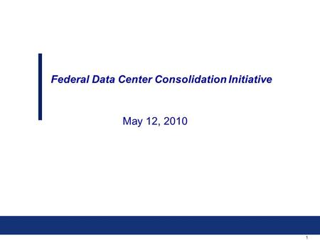 1 May 12, 2010 Federal Data Center Consolidation Initiative.