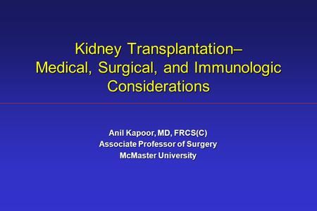 Kidney Transplantation– Medical, Surgical, and Immunologic Considerations Anil Kapoor, MD, FRCS(C) Associate Professor of Surgery McMaster University.