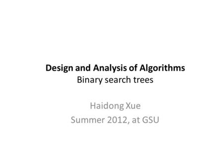 Design and Analysis of Algorithms Binary search trees Haidong Xue Summer 2012, at GSU.