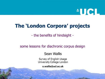 The 'London Corpora' projects - the benefits of hindsight - some lessons for diachronic corpus design Sean Wallis Survey of English Usage University College.