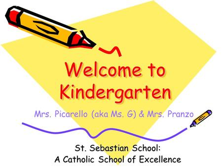 Welcome to Kindergarten St. Sebastian School: A Catholic School of Excellence Mrs. Picarello (aka Ms. G) & Mrs. Pranzo.