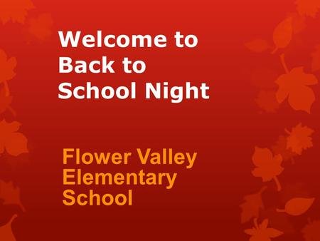 Welcome to Back to School Night Flower Valley Elementary School.
