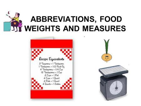 ABBREVIATIONS, FOOD WEIGHTS AND MEASURES. Abbreviations Teaspoon = tsp or t or Tsp Measuring spoons.
