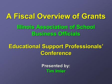 A Fiscal Overview of Grants Illinois Association of School Business Officials Educational Support Professionals' Conference Presented by: Tim Imler.