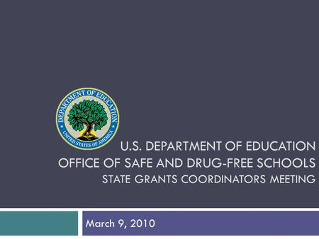 U.S. DEPARTMENT OF EDUCATION OFFICE OF SAFE AND DRUG-FREE SCHOOLS STATE GRANTS COORDINATORS MEETING March 9, 2010.