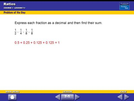 Express each fraction as a decimal and then find their sum.,,, COURSE 1 LESSON 7-1 1212 1414 1818 1818 0.5 + 0.25 + 0.125 + 0.125 = 1 7-1 Ratios.