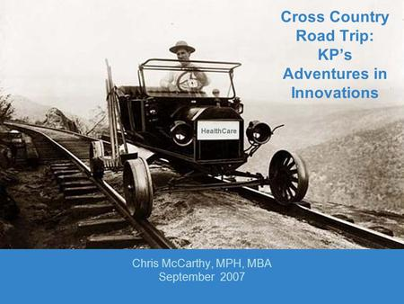 Cross Country Road Trip: KP's Adventures in Innovations Chris McCarthy, MPH, MBA September 2007 HealthCare.