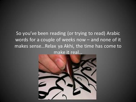 So you've been reading (or trying to read) Arabic words for a couple of weeks now – and none of it makes sense…Relax ya Akhi, the time has come to make.