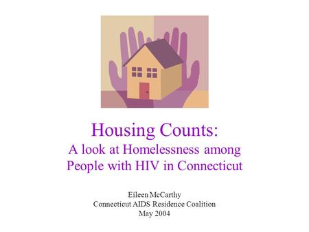 Housing Counts: A look at Homelessness among People with HIV in Connecticut Eileen McCarthy Connecticut AIDS Residence Coalition May 2004.