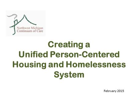 Creating a Unified Person-Centered Housing and Homelessness System February 2015.