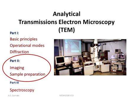 A.E. GunnæsMENA3100 V13 Analytical Transmissions Electron Microscopy (TEM) Part I: Basic principles Operational modes Diffraction Part II: Imaging Sample.