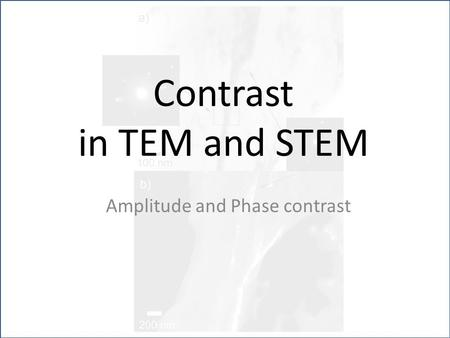 Contrast in TEM and STEM Amplitude and Phase contrast.