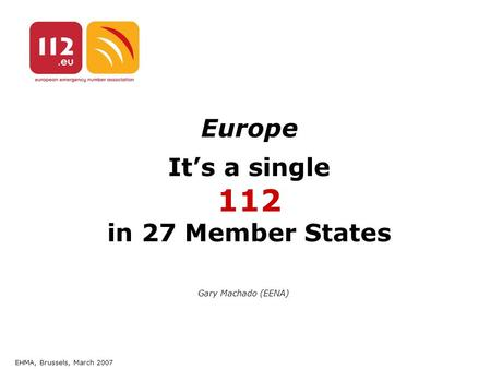 EHMA, Brussels, March 2007 Europe It's a single 112 in 27 Member States Gary Machado (EENA)