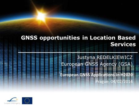 GNSS opportunities in Location Based Services Justyna REDELKIEWICZ European GNSS Agency (GSA) European GNSS Applications in H2020 Prague, 04/02/2014.