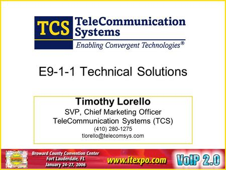January 24-27, 2006 Ft. Lauderdale, FL www.itexpo.com E9-1-1 Technical Solutions Timothy Lorello SVP, Chief Marketing Officer TeleCommunication Systems.