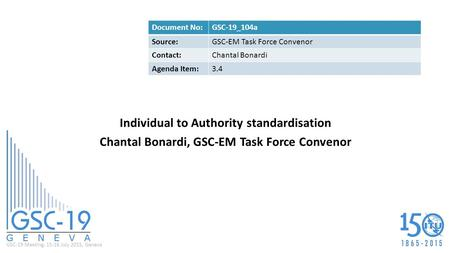 GSC-19 Meeting, 15-16 July 2015, Geneva Individual to Authority standardisation Chantal Bonardi, GSC-EM Task Force Convenor Document No:GSC-19_104a Source:GSC-EM.