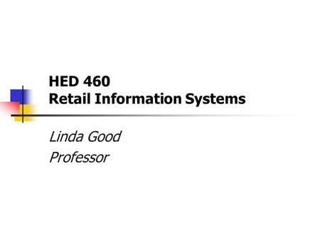 HED 460 Retail Information Systems Linda Good Professor.