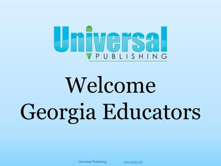 Welcome Georgia Educators Universal Publishing www.upub.netwww.upub.net.
