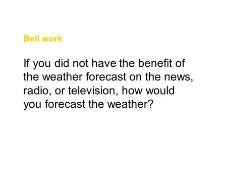 Bell work If you did not have the benefit of the weather forecast on the news, radio, or television, how would you forecast the weather?