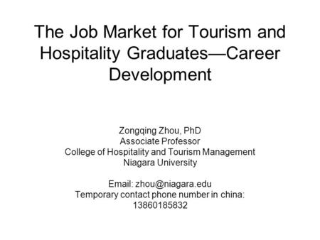 The Job Market for Tourism and Hospitality Graduates—Career Development Zongqing Zhou, PhD Associate Professor College of Hospitality and Tourism Management.