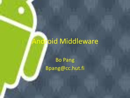 Android Middleware Bo Pang Android System Architecture Source: Google.