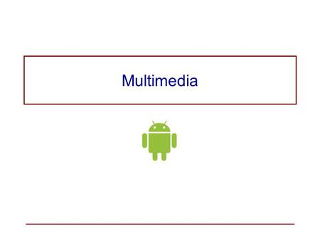 Multimedia Audio and Video The Android platform offers built-in encoding/decoding for a variety of common media types. You can easily integrate audio,