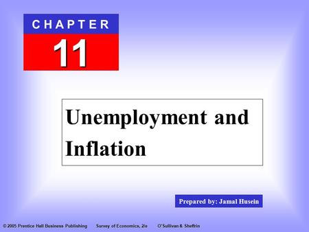Prepared by: Jamal Husein C H A P T E R 11 © 2005 Prentice Hall Business PublishingSurvey of Economics, 2/eO'Sullivan & Sheffrin Unemployment and Inflation.