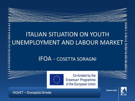 HQVET – Dunajskà Streda ITALIAN SITUATION ON YOUTH UNEMPLOYMENT AND LABOUR MARKET IFOA - COSETTA SORAGNI.