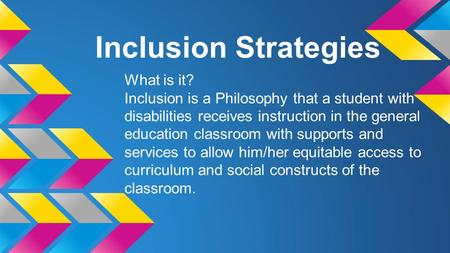 Inclusion Strategies What is it? Inclusion is a Philosophy that a student with disabilities receives instruction in the general education classroom with.