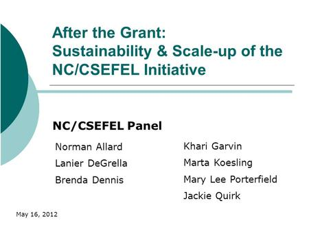 After the Grant: Sustainability & Scale-up of the NC/CSEFEL Initiative NC/CSEFEL Panel Norman Allard Lanier DeGrella Brenda Dennis Khari Garvin Marta Koesling.