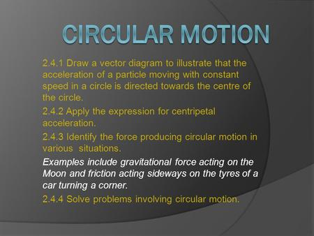 2.4.1 Draw a vector diagram to illustrate that the acceleration of a particle moving with constant speed in a circle is directed towards the centre of.
