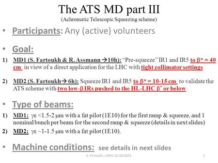 "The ATS MD part III (Achromatic Telescopic Squeezing scheme) Participants: Any (active) volunteers Goal: 1)MD1 (S. Fartoukh & R. Assmann  10h): ""Pre-squeeze''"