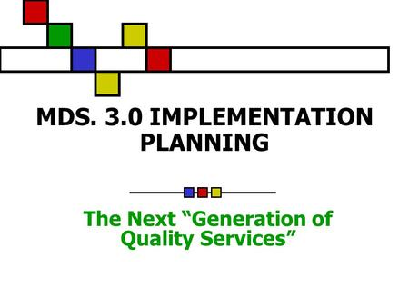 "MDS. 3.0 IMPLEMENTATION PLANNING The Next ""Generation of Quality Services"""